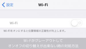 【iPhone】Wi-Fiがグレーアウトしてオンオフの切り替えが出来ない時の対処方法
