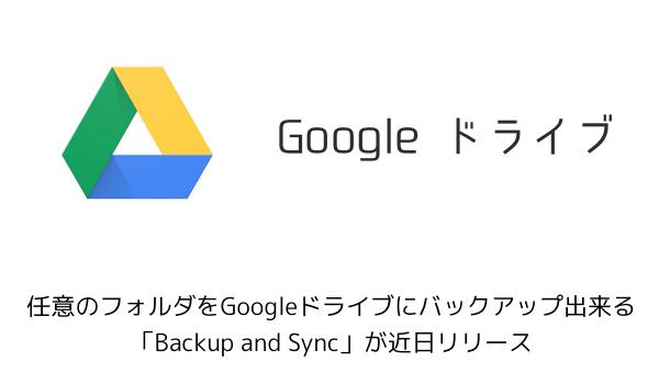 【Google】任意のフォルダをGoogleドライブにバックアップ出来る「Backup and Sync」が近日リリース