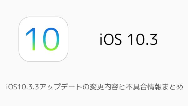 【iPhone】iOS10.3.3アップデートの変更内容と不具合情報まとめ
