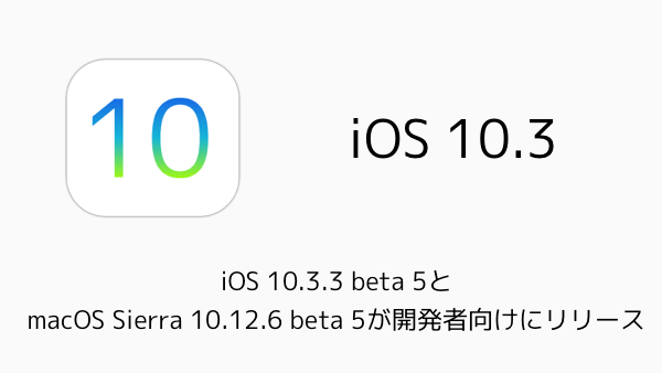 【iPhone/Mac】iOS 10.3.3 beta 5とmacOS Sierra 10.12.6 beta 5が開発者向けにリリース