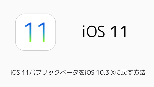 【iPhone】iOS 11パブリックベータをiOS 10.3.Xに戻す方法