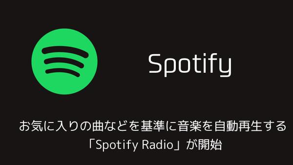 【Spotify】お気に入りの曲などを基準に音楽を自動再生する「Spotify Radio」が開始