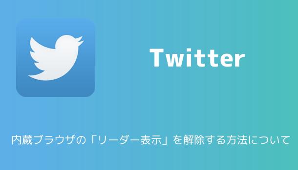 【Twitter】内蔵ブラウザの「リーダー表示」を解除する方法について