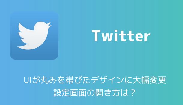 【Twitter】ツイッターのUIが丸みを帯びたデザインに大幅変更 設定画面の開き方は?