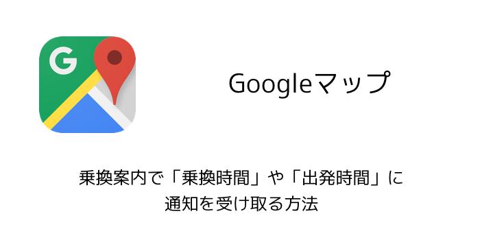 【Googleマップ】乗換案内で乗換時間や出発時間に通知を受け取る方法
