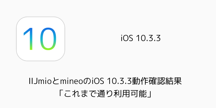 【iPhone】IIJmioとmineoのiOS 10.3.3動作確認結果「これまで通り利用可能」