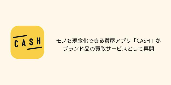 【アプリ】モノを現金化できる質屋アプリ「CASH」がブランド品の買取サービスとして再開