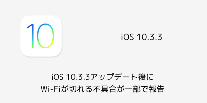 【iPhone】iOS 10.3.3でWi-Fiが切れる不具合が一部で報告