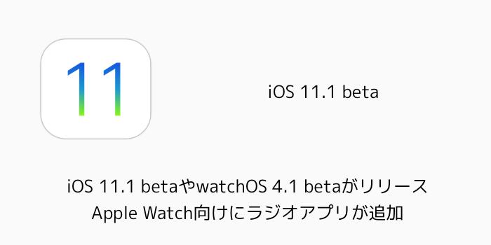【iPhone】iOS 11.1 betaやwatchOS 4.1 betaがリリース Apple Watch向けにラジオアプリが追加