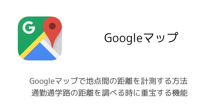 【iPhone】地点間の距離をGoogleマップで調べる方法 地点から地点の距離を計測できる新機能