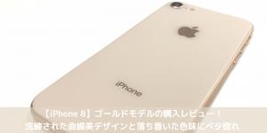 【iPhone 8】ゴールドモデルの購入レビュー!洗練された曲線美デザインと落ち着いた色味にベタ惚れ