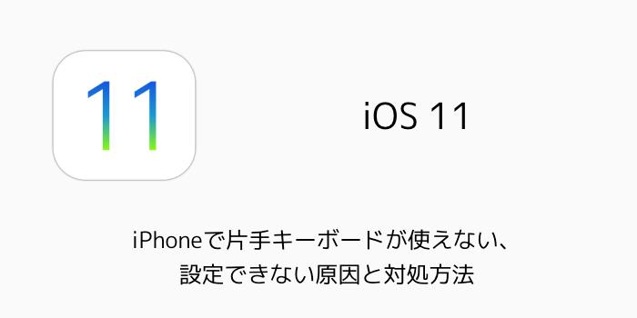 【iOS11】iPhoneで片手キーボードが使えない、設定できない原因と対処方法