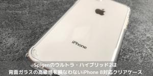 【レビュー】Spigenのウルトラ・ハイブリッド2は背面ガラスの高級感を損なわないiPhone 8対応クリアケース