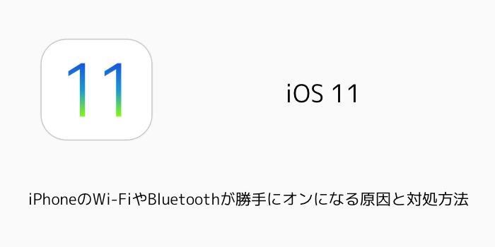【iOS11】iPhoneのWi-FiやBluetoothが勝手にオンになる原因と対処方法