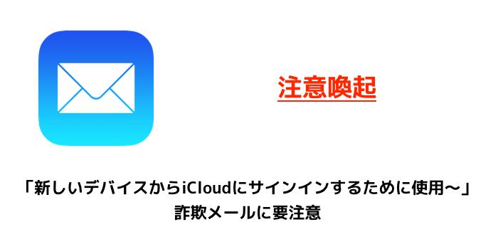 【注意喚起】「新しいデバイスからiCloudにサインインするために使用〜」詐欺メールに要注意