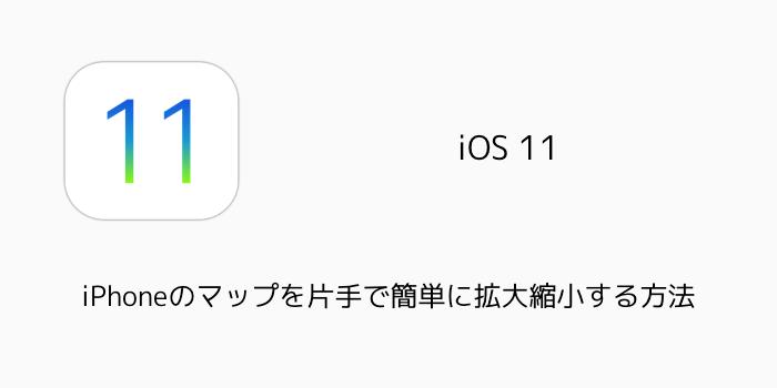 【iOS11】iPhoneのマップを片手で簡単に拡大縮小する方法