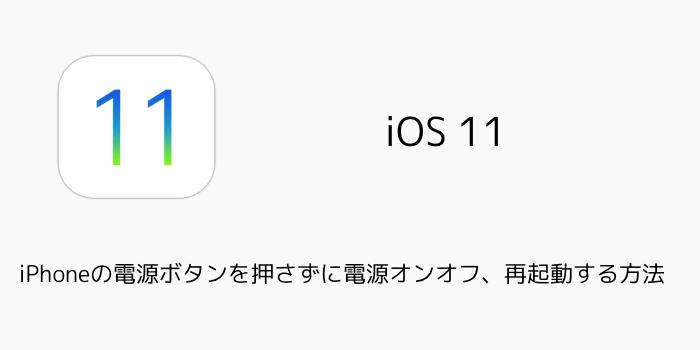 【iOS11】iPhoneの電源ボタンを押さずに電源オンオフ、再起動する方法
