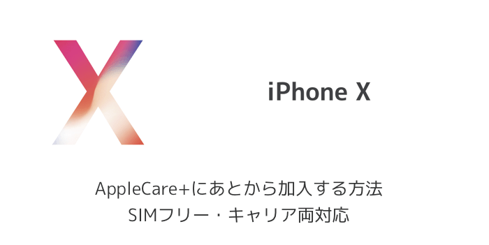 【iPhone X】AppleCare+にあとから加入する方法 SIMフリー・キャリア両対応