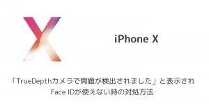 【iPhone X】「TrueDepthカメラで問題が検出されました」と表示されFace IDが使えない時の対処方法