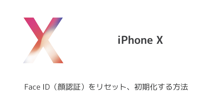 【iPhone X】Face ID(顔認証)をリセット、初期化する方法