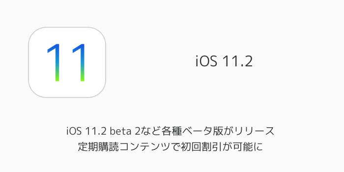 【beta】iOS 11.2 beta 2など各種ベータ版がリリース 定期購読コンテンツで初回割引が可能に