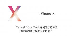 【iPhone X】スイッチコントロールを終了する方法 青い枠や青い線を消すには?