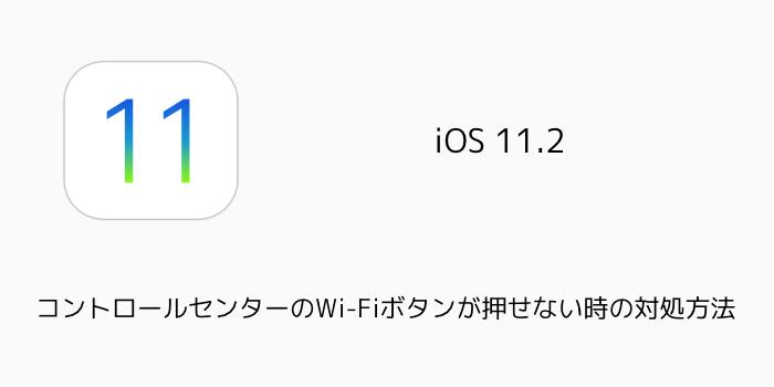 【iPhone】iOS11.2でコントロールセンターのWi-Fiボタンが反応しない時の対処方法