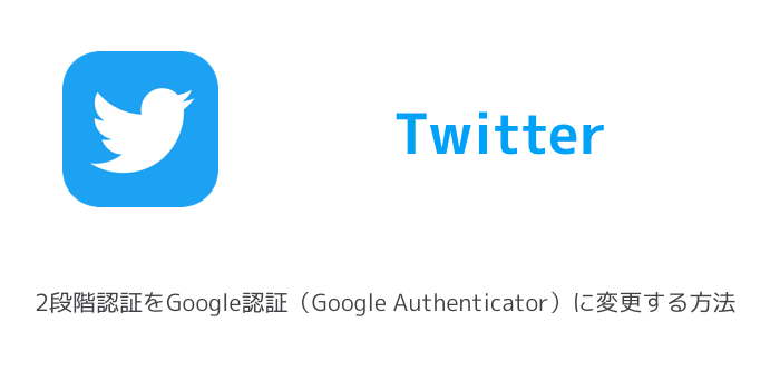 【Twitter】2段階認証をGoogle認証(Google Authenticator)に変更する方法