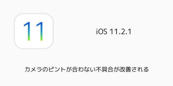 【iOS11.2.1】カメラのピントが合わない不具合が改善される