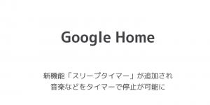 【Google Home】新機能「スリープタイマー」が追加され音楽などをタイマーで停止が可能に