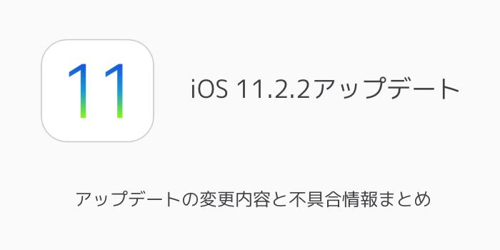 【iOS11.2.2】アップデートの変更内容と不具合情報まとめ