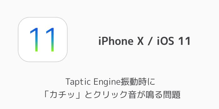 【iPhone X】Taptic Engine振動時に「カチッ」とクリック音が鳴る問題