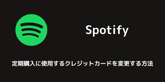 【Spotify】定期購入に使用するクレジットカードを変更する方法