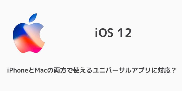 【iOS 12】iPhoneとMacの両方で使えるユニバーサルアプリの対応など新機能が明らかに?