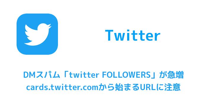 【Twitter】DMスパム「twitter FOLLOWERS」が急増 cards.twitter.comから始まるURLに注意