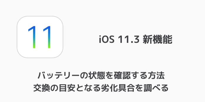【iOS11.3】バッテリーの状態を確認する方法 交換の目安となる劣化具合を調べる