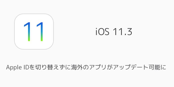 【iOS11.3】Apple IDを切り替えずに海外のアプリがアップデート可能に