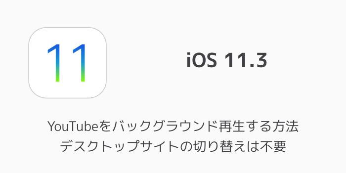 【iOS11.3】YouTubeをバックグラウンド再生する方法 デスクトップサイトの切り替えは不要