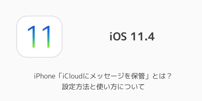 【iOS11.4】iPhone「iCloudにメッセージを保管」とは?設定方法と使い方について