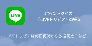 【LINE】ポイントクイズ「LIVEトリビア」の答え LIVEトリビアは毎日何時から放送開始?など