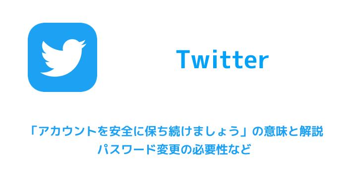 【Twitter】「アカウントを安全に保ち続けましょう」の意味と解説 パスワード変更の必要性など