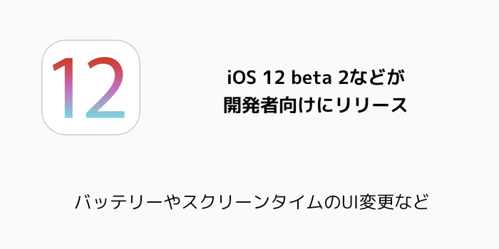 【iPhone】iOS 12 beta 2などが開発者向けにリリース バッテリーやスクリーンタイムのUI変更など