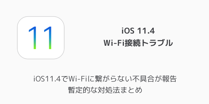 【iPhone】iOS11.4でWi-Fiに繋がらない不具合が報告 暫定的な対処法まとめ