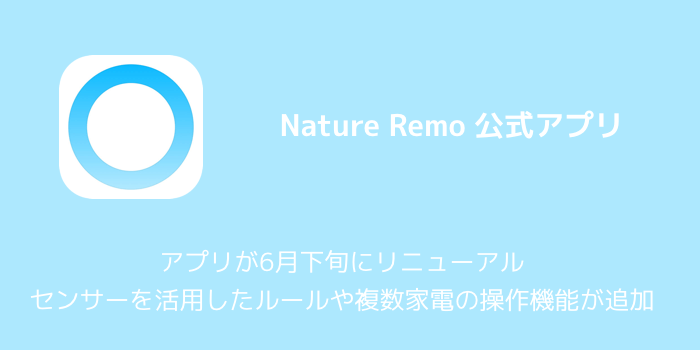 【Nature Remo】アプリが6月下旬にリニューアル センサーを活用したルールや複数家電の操作機能が追加