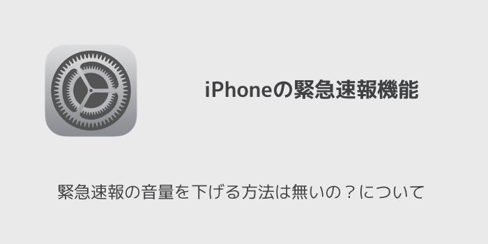 【iPhone】緊急速報の音量を下げる方法は無いの?について