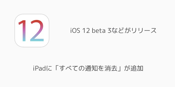 【iPhone】iOS 12 beta 3などがリリース iPadに「すべての通知を消去」が追加