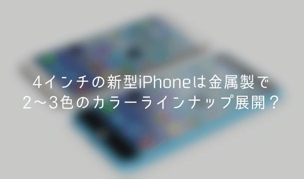 【噂】4インチの新型iPhoneは金属製で2〜3色のカラーラインナップ展開?