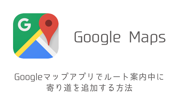 【iPhone】Googleマップアプリでルート案内中に寄り道を追加する方法