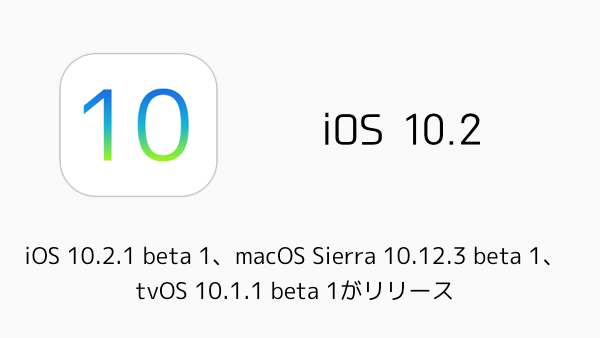 【ベータ版】iOS 10.2.1 beta 1、macOS Sierra 10.12.3 beta 1、tvOS 10.1.1 beta 1がリリース