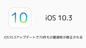 【iPhone】iOS10.3アップデートで70件もの脆弱性が修正される